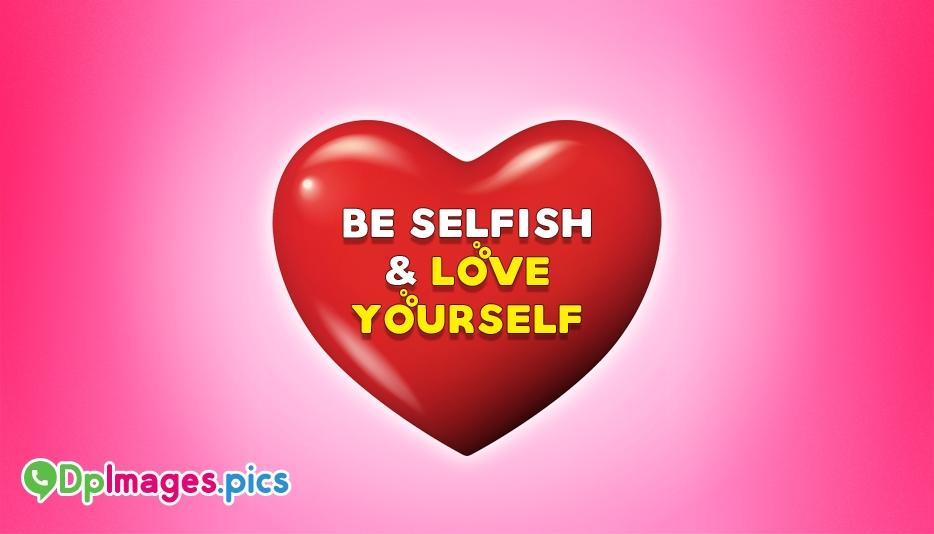 Be Selfish and Love Yourself - Love Yourself Whatsapp Dp