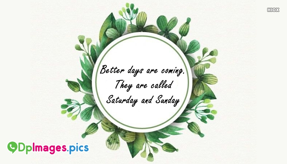 Better Days Are Coming. They Are Called Saturday and Sunday