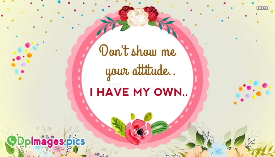 Dont Show Me Your Attitude. I Have My Own