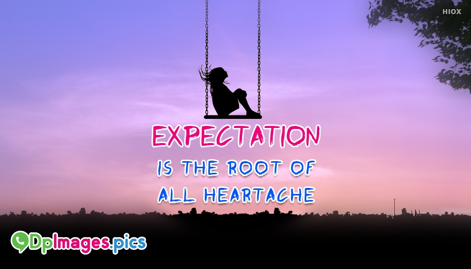 Expectation is The Root Of All Heartache  - Whatsapp Dp For Expectations