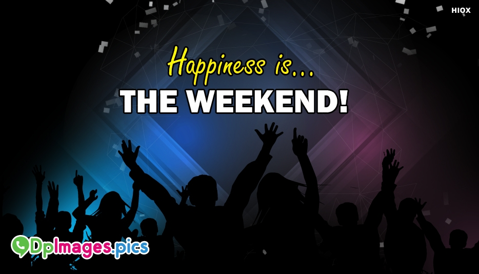 Happiness Is The Weekend