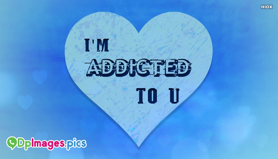 I Am Addicted To You - Whatsapp Dp for Crush