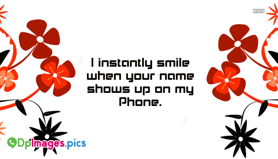 I Instantly Smile When Your Name Shows Up On My Phone