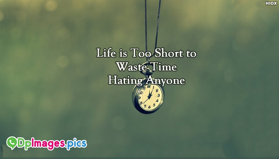 Life is Too Short To Waste Time Hating Anyone - Whatsapp Dp for Life