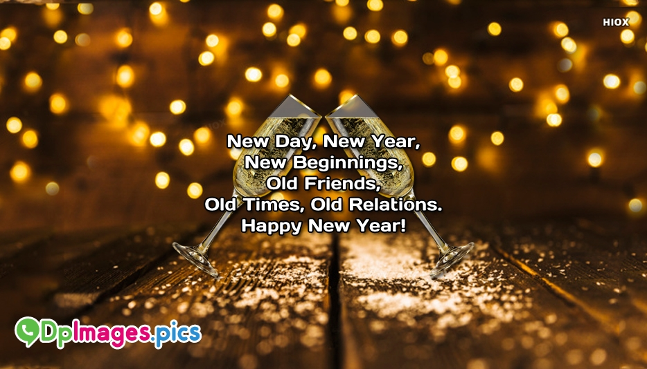 New Day, New Year, New Beginnings, Old Friends, Old Times, Old Relations. Happy New Year