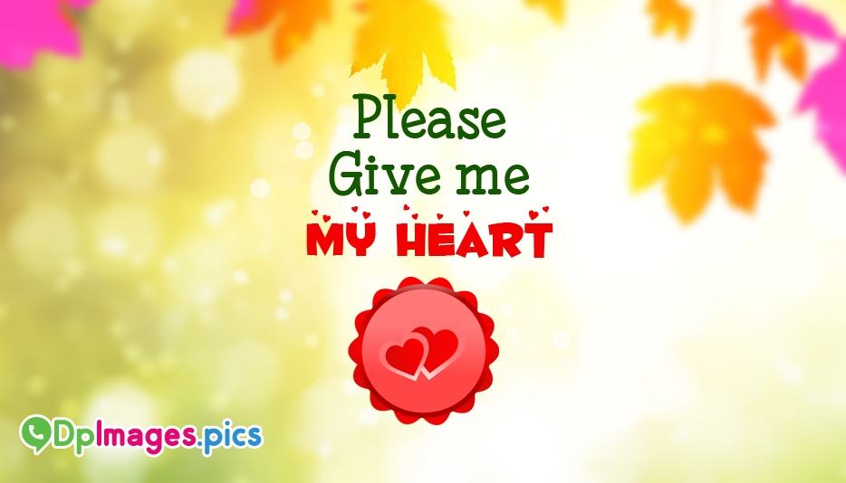 Please Give Me My Heart - Whatsapp Dp for Broken Heart