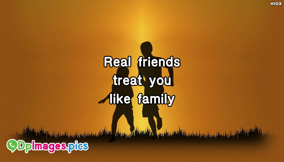 Real Friends Treat You Like Family - Whatsapp DP For Friendship