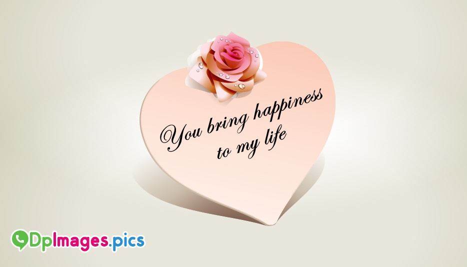 You Bring Happiness to My Life - Whatsapp Dp for Love